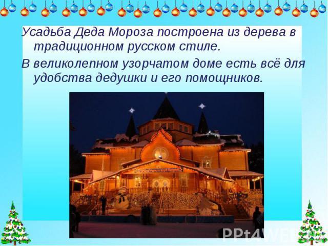 Усадьба Деда Мороза построена из дерева в традиционном русском стиле. В великолепном узорчатом доме есть всё для удобства дедушки и его помощников.