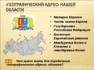 «Географический адрес» нашей области Материк ЕвразияЧасть света ЕвропаГосударств