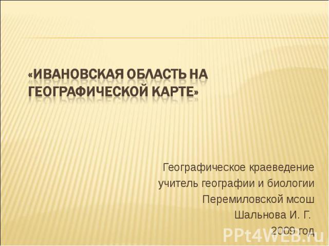 «Ивановская область на географической карте» Географическое краеведениеучитель географии и биологииПеремиловской мсошШальнова И. Г. 2009 год