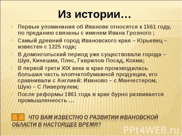 Из истории… Первые упоминания об Иванове относятся к 1561 году, по преданию связаны с именем Ивана Грозного ;Самый древний город Ивановского края – Юрьевец – известен с 1225 года;В домонгольский период уже существовали города – Шуя, Кинешма, Плес, Г…