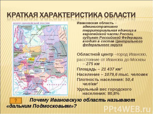 Краткая характеристика области Ивановская область – административно территориальная единица в европейской части России, субъект Российской Федерации, входит в состав Центрального федерального округаОбластной центр –город Иваново,расстояние от Иванов…