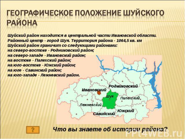 Географическое положение Шуйского района Шуйский район находится в центральной части Ивановской области. Районный центр - город Шуя. Территория района - 1064,5 кв. кмШуйский район граничит со следующими районами: на северо-востоке - Родниковский рай…