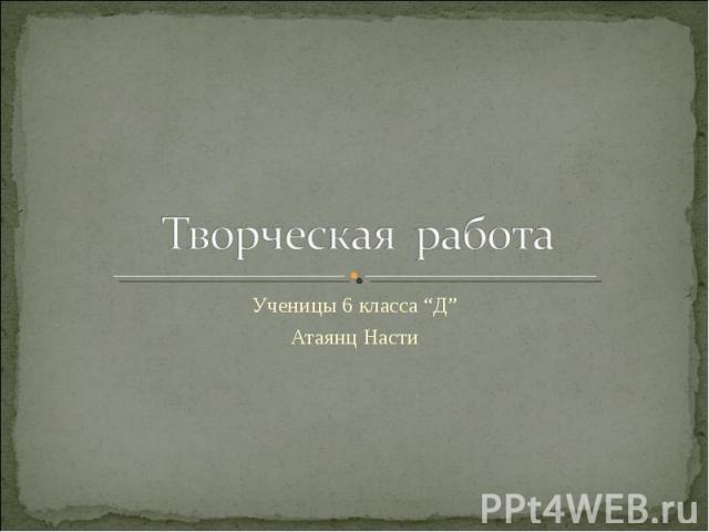 """Творческая работа Ученицы 6 класса """"Д"""" Атаянц Насти"""