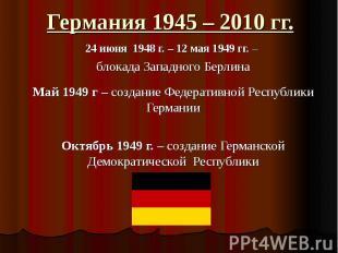 Германия 1945 – 2010 гг. 24 июня 1948 г. – 12 мая 1949 гг. – блокада Западного Б