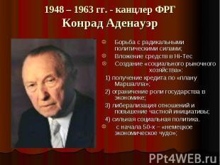 1948 – 1963 гг. - канцлер ФРГ Конрад Аденауэр Борьба с радикальными политическим