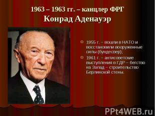 1963 – 1963 гг. – канцлер ФРГКонрад Аденауэр 1955 г. – вошли в НАТО и восстанови
