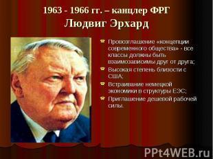 1963 - 1966 гг. – канцлер ФРГЛюдвиг Эрхард Провозглашение «концепции современног
