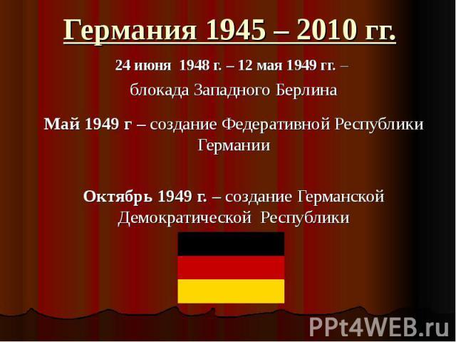 Германия 1945 – 2010 гг. 24 июня 1948 г. – 12 мая 1949 гг. – блокада Западного БерлинаМай 1949 г – создание Федеративной Республики ГерманииОктябрь 1949 г. – создание Германской Демократической Республики