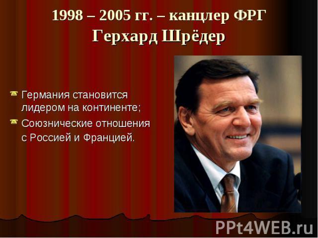 1998 – 2005 гг. – канцлер ФРГГерхард Шрёдер Германия становится лидером на континенте;Союзнические отношения с Россией и Францией.