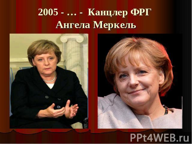 2005 - … - Канцлер ФРГ Ангела Меркель