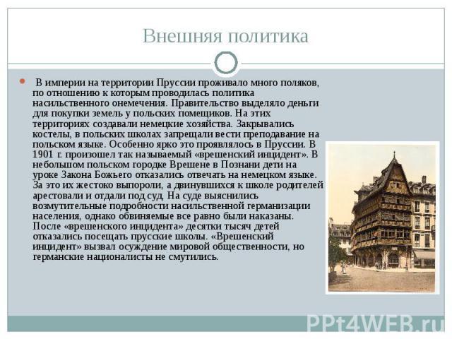 Внешняя политика В империи на территории Пруссии проживало много поляков, по отношению к которым проводилась политика насильственного онемечения. Правительство выделяло деньги для покупки земель у польских помещиков. На этих территориях создавали не…