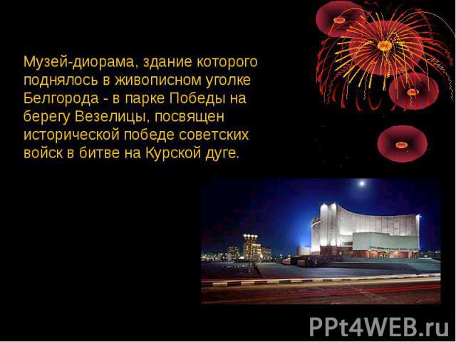 Музей-диорама, здание которого поднялось в живописном уголке Белгорода - в парке Победы на берегу Везелицы, посвящен исторической победе советских войск в битве на Курской дуге.