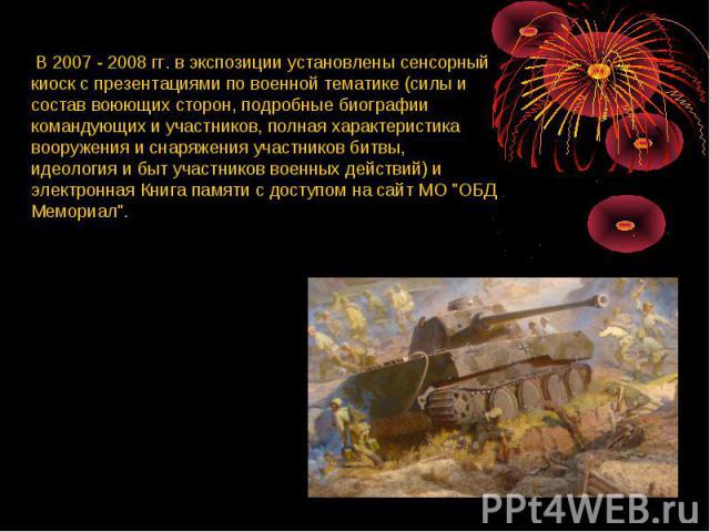 В 2007 - 2008 гг. в экспозиции установлены сенсорный киоск с презентациями по военной тематике (силы и состав воюющих сторон, подробные биографии командующих и участников, полная характеристика вооружения и снаряжения участников битвы, идеология и б…
