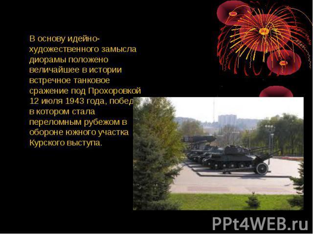 В основу идейно-художественного замысла диорамы положено величайшее в истории встречное танковое сражение под Прохоровкой 12 июля 1943 года, победа в котором стала переломным рубежом в обороне южного участка Курского выступа.