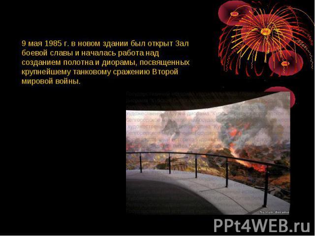 9 мая 1985 г. в новом здании был открыт Зал боевой славы и началась работа над созданием полотна и диорамы, посвященных крупнейшему танковому сражению Второй мировой войны.