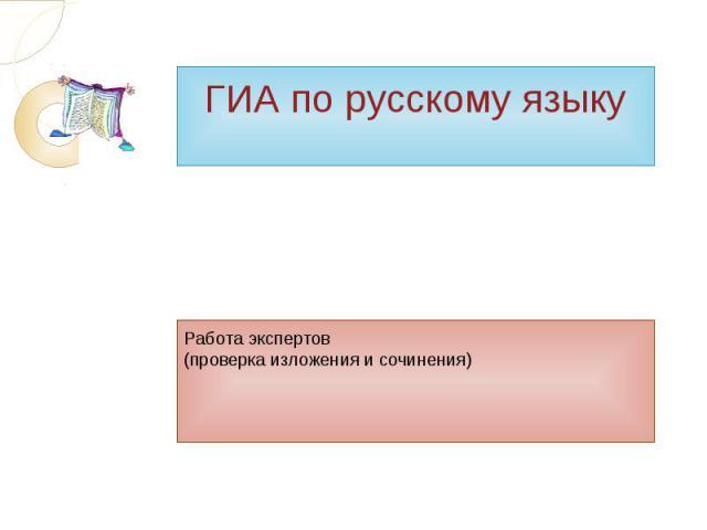 ГИА по русскому языку Работа экспертов(проверка изложения и сочинения)