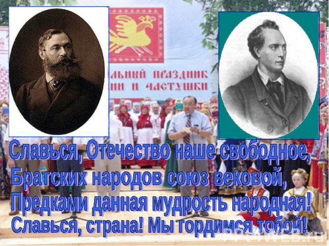 Славься, Отечество наше свободное,Братских народов союз вековой,Предками данная мудрость народная!Славься, страна! Мы гордимся тобой!