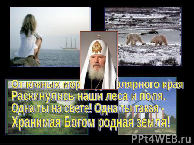 От южных морей до полярного краяРаскинулись наши леса и поля.Одна ты на свете! Одна ты такая - Хранимая Богом родная земля!