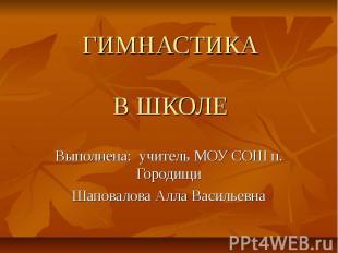 ГИМНАСТИКАВ ШКОЛЕ Выполнена: учитель МОУ СОШ п. ГородищиШаповалова Алла Васильев