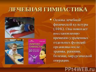 ЛЕЧЕБНАЯ ГИМНАСТИКА Основа лечебной физической культуры (ЛФК). Она помогает восс