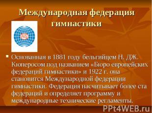 Международная федерация гимнастики Основанная в 1881 году бельгийцем Н. ДЖ. Кюпе
