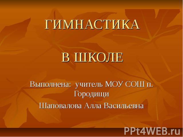 ГИМНАСТИКАВ ШКОЛЕ Выполнена: учитель МОУ СОШ п. ГородищиШаповалова Алла Васильевна
