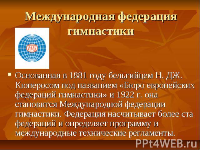 Международная федерация гимнастики Основанная в 1881 году бельгийцем Н. ДЖ. Кюперосом под названием «Бюро европейских федераций гимнастики» и 1922 г. она становится Международной федерации гимнастики. Федерация насчитывает более ста федераций и опре…