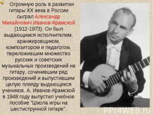 Огромную роль в развитии гитары XX века в России сыграл Александр Михайлович Ива
