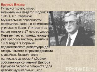Ерзунов ВикторГитарист, композитор, музыкальный педагог. Родился в 1945 г. в г.