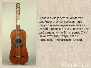 Изначально у гитары было три двойные струны. Каждая пара струн звучала одинаково