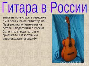 Гитара в России впервые появилась в середине XVIII века и была пятиструнной. Пер