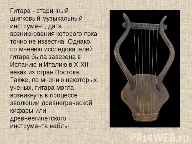 Гитара - старинный щипковый музыкальный инструмент, дата возникновения которого пока точно не известна. Однако, по мнению исследователей гитара была завезена в Испанию и Италию в X-XII веках из стран Востока. Также, по мнению некоторых ученых, гитар…