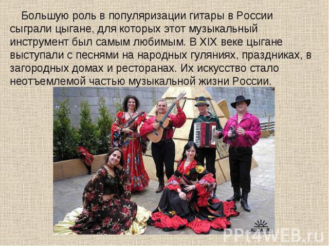 Большую роль в популяризации гитары в России сыграли цыгане, для которых этот музыкальный инструмент был самым любимым. В XIX веке цыгане выступали с песнями на народных гуляниях, праздниках, в загородных домах и ресторанах. Их искусство стало неотъ…