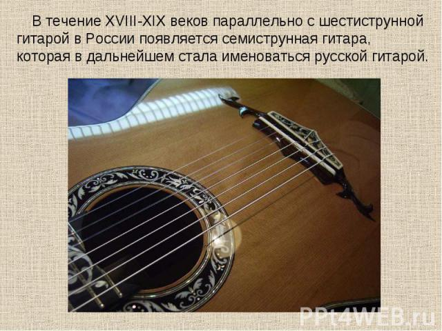 В течение XVIII-XIX веков параллельно с шестиструнной гитарой в России появляется семиструнная гитара, которая в дальнейшем стала именоваться русской гитарой.