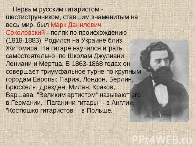 Первым русским гитаристом - шестиструнником, ставшим знаменитым на весь мир, был Марк Данилович Соколовский - поляк по происхождению (1818-1883). Родился на Украине близ Житомира. На гитаре научился играть самостоятельно, по Школам Джулиани, Лениани…