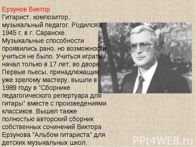 Ерзунов ВикторГитарист, композитор, музыкальный педагог. Родился в 1945 г. в г. Саранске. Музыкальные способности проявились рано, но возможности учиться не было. Учиться играть начал только в 17 лет, во дворе. Первые пьесы, принадлежащие уже зрелом…