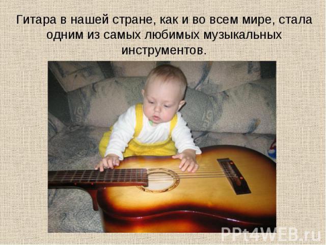 Гитара в нашей стране, как и во всем мире, стала одним из самых любимых музыкальных инструментов.