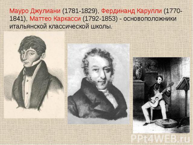 Мауро Джулиани (1781-1829), Фердинанд Карулли (1770-1841), Маттео Каркасси (1792-1853) - основоположники итальянской классической школы.