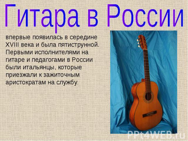 Гитара в России впервые появилась в середине XVIII века и была пятиструнной. Первыми исполнителями на гитаре и педагогами в России были итальянцы, которые приезжали к зажиточным аристократам на службу.