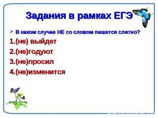 Задания в рамках ЕГЭ В каком случае НЕ со словом пишется слитно?(не) выйдет(не)г