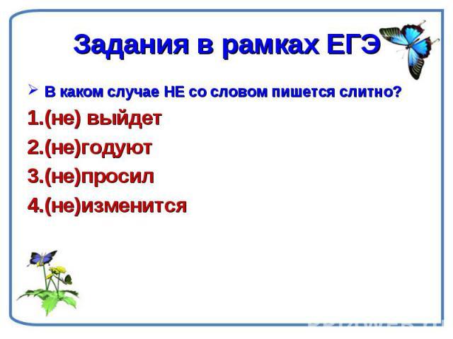 Задания в рамках ЕГЭ В каком случае НЕ со словом пишется слитно?(не) выйдет(не)годуют(не)просил(не)изменится
