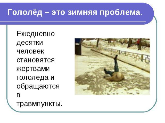 Гололёд – это зимняя проблема.Ежедневно десятки человек становятся жертвами гололеда и обращаются в травмпункты.