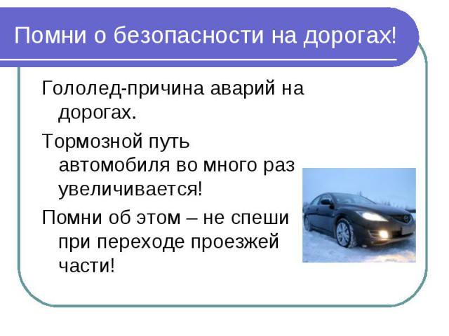Помни о безопасности на дорогах! Гололед-причина аварий на дорогах.Тормозной путь автомобиля во много раз увеличивается!Помни об этом – не спеши при переходе проезжей части!