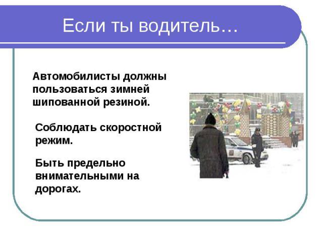 Если ты водитель… Автомобилисты должны пользоваться зимней шипованной резиной.Соблюдать скоростной режим.Быть предельно внимательными на дорогах.
