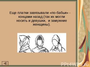 Еще платки завязывали «по-бабьи» - концами назад (так их могли носить и девушки,