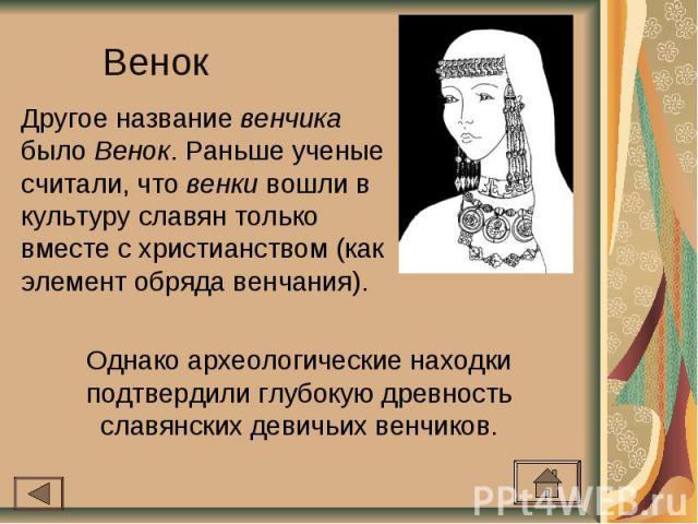 Венок Другое название венчика было Венок. Раньше ученые считали, что венки вошли в культуру славян только вместе с христианством (как элемент обряда венчания).Однако археологические находки подтвердили глубокую древность славянских девичьих венчиков.
