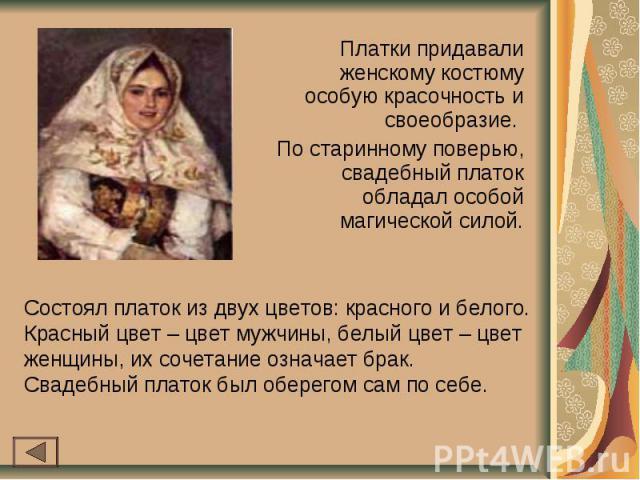 Платки придавали женскому костюму особую красочность и своеобразие. По старинному поверью, свадебный платок обладал особой магической силой.Состоял платок из двух цветов: красного и белого. Красный цвет – цвет мужчины, белый цвет – цвет женщины, их …
