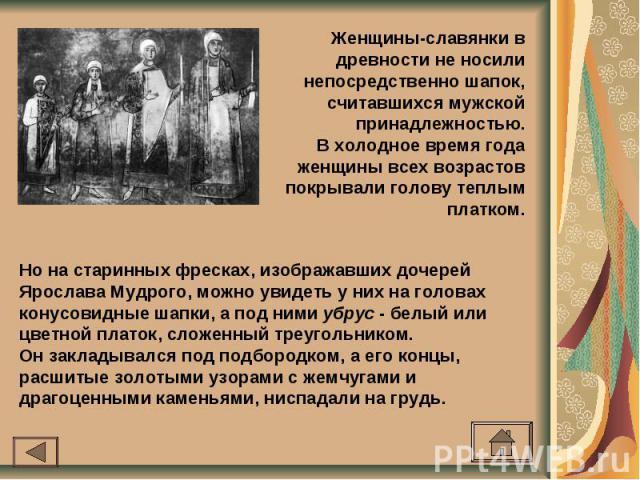 Женщины-славянки в древности не носили непосредственно шапок, считавшихся мужской принадлежностью.В холодное время года женщины всех возрастов покрывали голову теплым платком.Но на старинных фресках, изображавших дочерей Ярослава Мудрого, можно увид…
