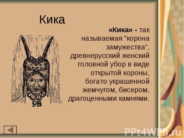 """Кика «Кика» - так называемая """"корона замужества"""", древнерусский женский головной убор в виде открытой короны, богато украшенной жемчугом, бисером, драгоценными камнями."""