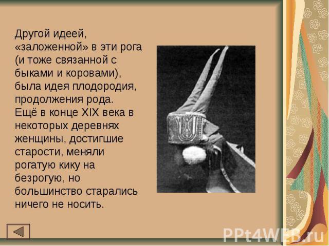 Другой идеей, «заложенной» в эти рога (и тоже связанной с быками и коровами), была идея плодородия, продолжения рода.Ещё в конце XIX века в некоторых деревнях женщины, достигшие старости, меняли рогатую кику на безрогую, но большинство старались нич…